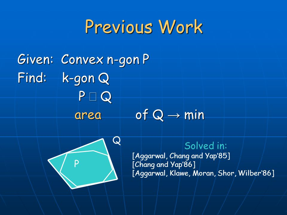 Given: Convex n-gon P Find: k-gon Q P  Q P  Q area of Q → min Previous Work Solved in: [Aggarwal, Chang and Yap'85] [Chang and Yap'86] [Aggarwal, Klawe, Moran, Shor, Wilber'86] P Q