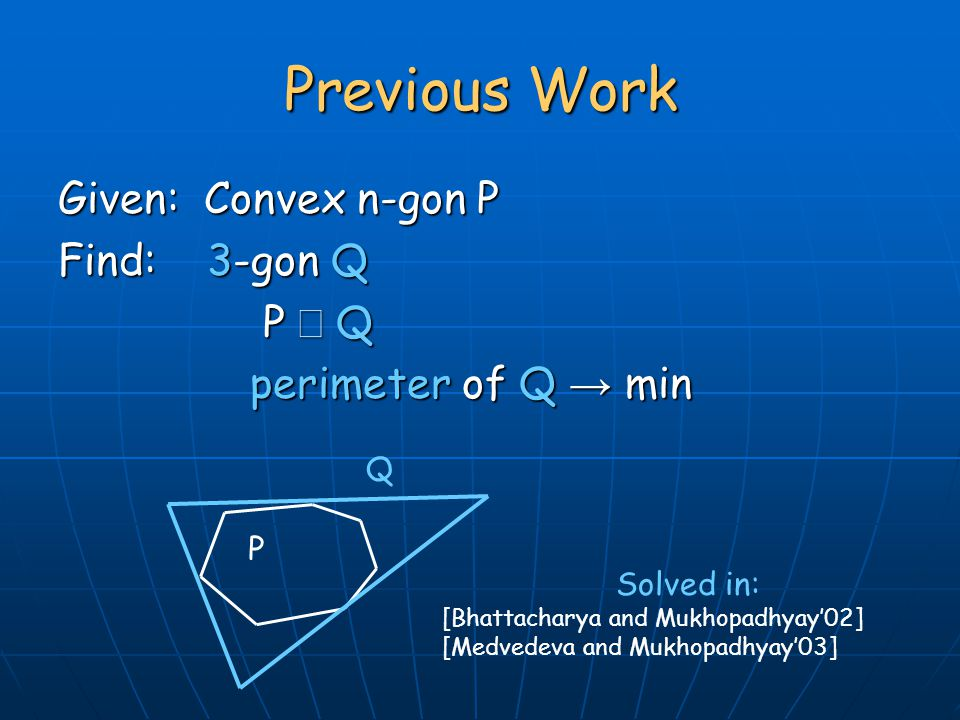 Given: Convex n-gon P Find: 3-gon Q P  Q P  Q perimeter of Q → min Previous Work P Q Solved in: [Bhattacharya and Mukhopadhyay'02] [Medvedeva and Mukhopadhyay'03]
