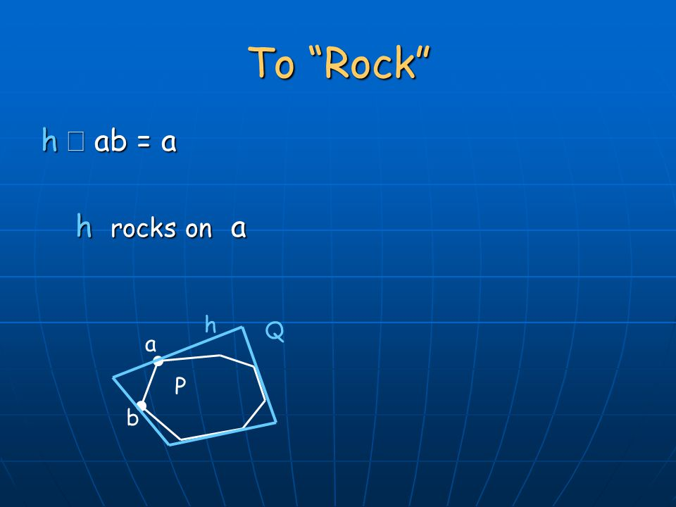 To Rock h  ab = a h rocks on a h rocks on a P Q h a b