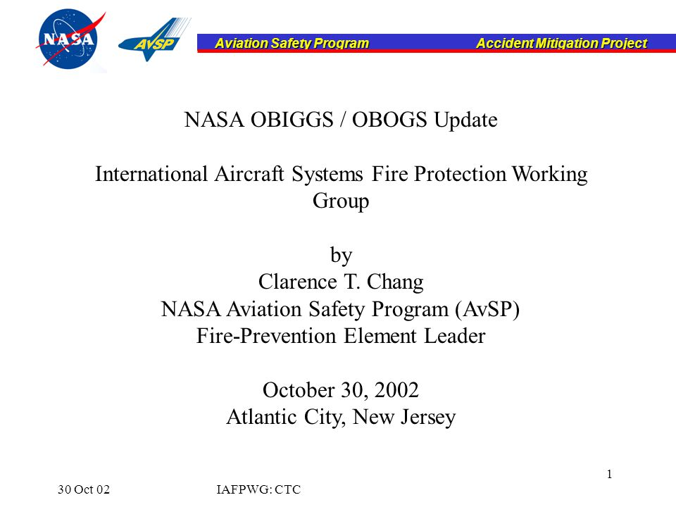 Aviation Safety Program Accident Mitigation Project Aviation Safety Program Accident Mitigation Project 30 Oct 02IAFPWG: CTC 1 NASA OBIGGS / OBOGS Update International Aircraft Systems Fire Protection Working Group by Clarence T.