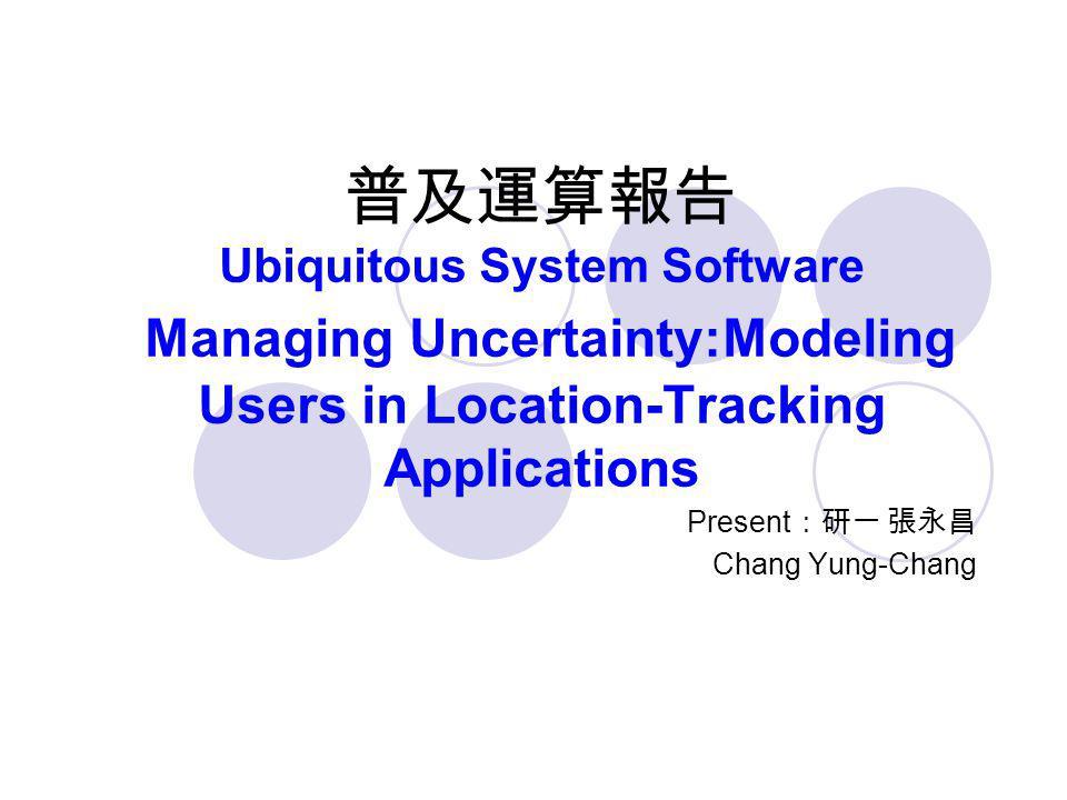普及運算報告 Ubiquitous System Software Managing Uncertainty:Modeling Users in Location-Tracking Applications Present :研一 張永昌 Chang Yung-Chang