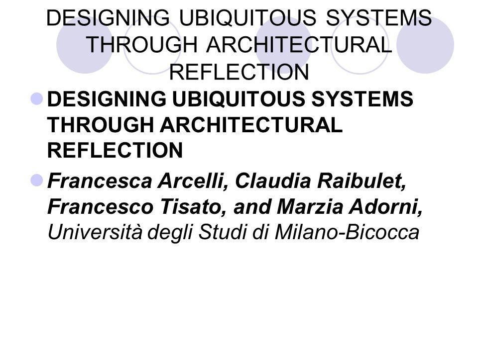 DESIGNING UBIQUITOUS SYSTEMS THROUGH ARCHITECTURAL REFLECTION Francesca Arcelli, Claudia Raibulet, Francesco Tisato, and Marzia Adorni, Università degli Studi di Milano-Bicocca