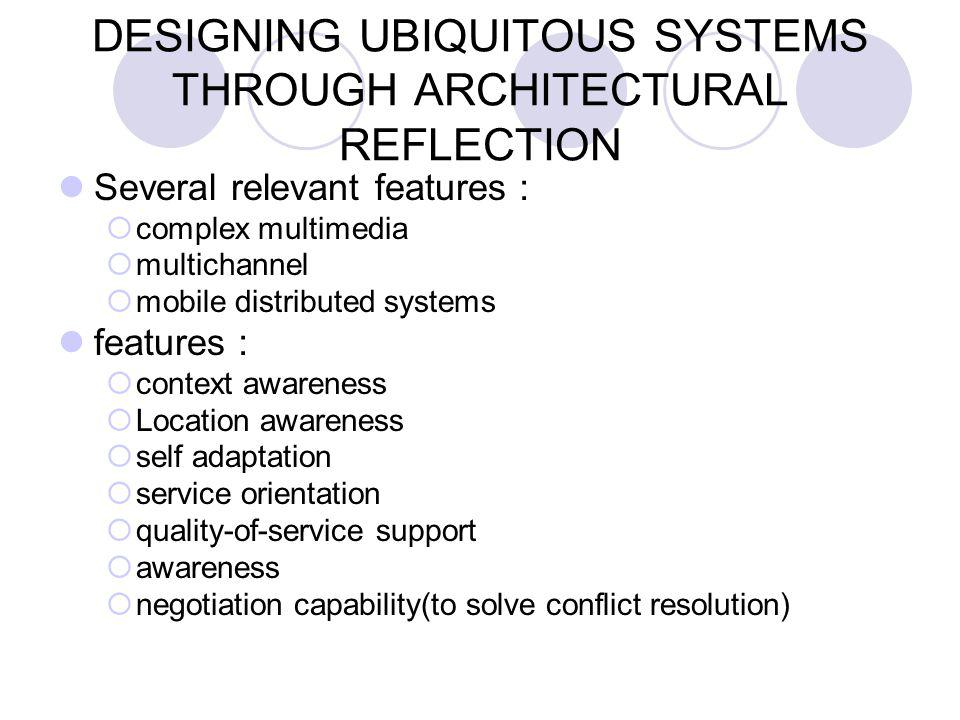 DESIGNING UBIQUITOUS SYSTEMS THROUGH ARCHITECTURAL REFLECTION Several relevant features :  complex multimedia  multichannel  mobile distributed systems features :  context awareness  Location awareness  self adaptation  service orientation  quality-of-service support  awareness  negotiation capability(to solve conflict resolution)