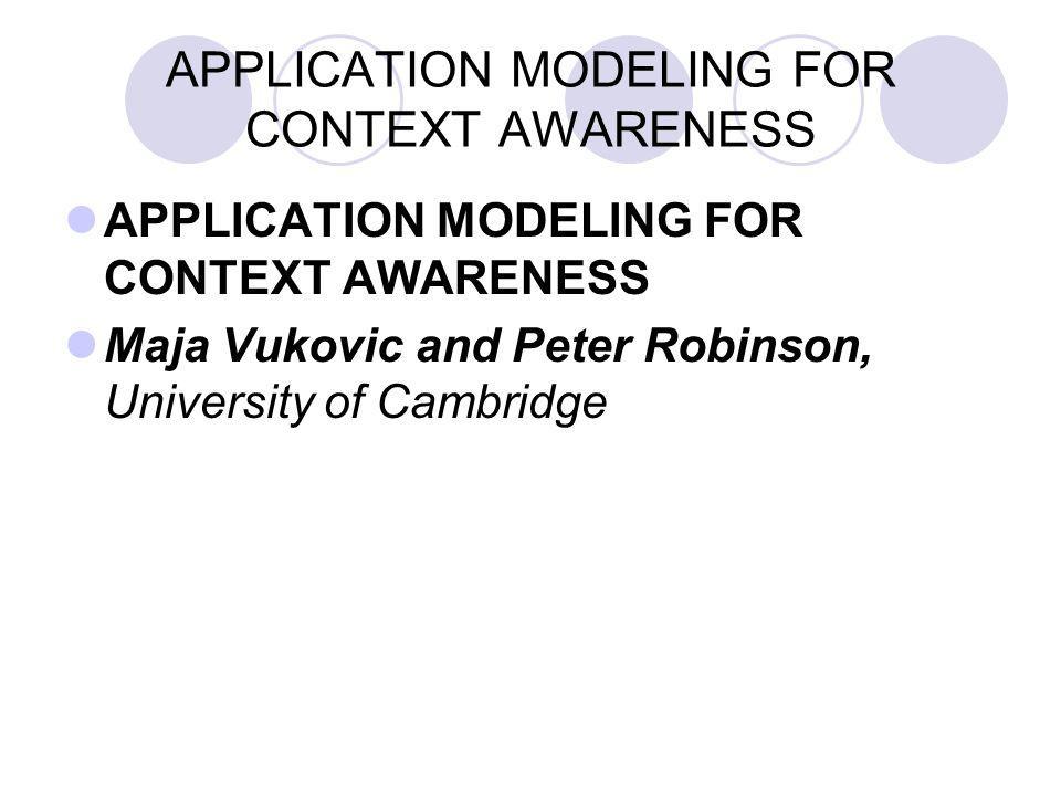 APPLICATION MODELING FOR CONTEXT AWARENESS Maja Vukovic and Peter Robinson, University of Cambridge