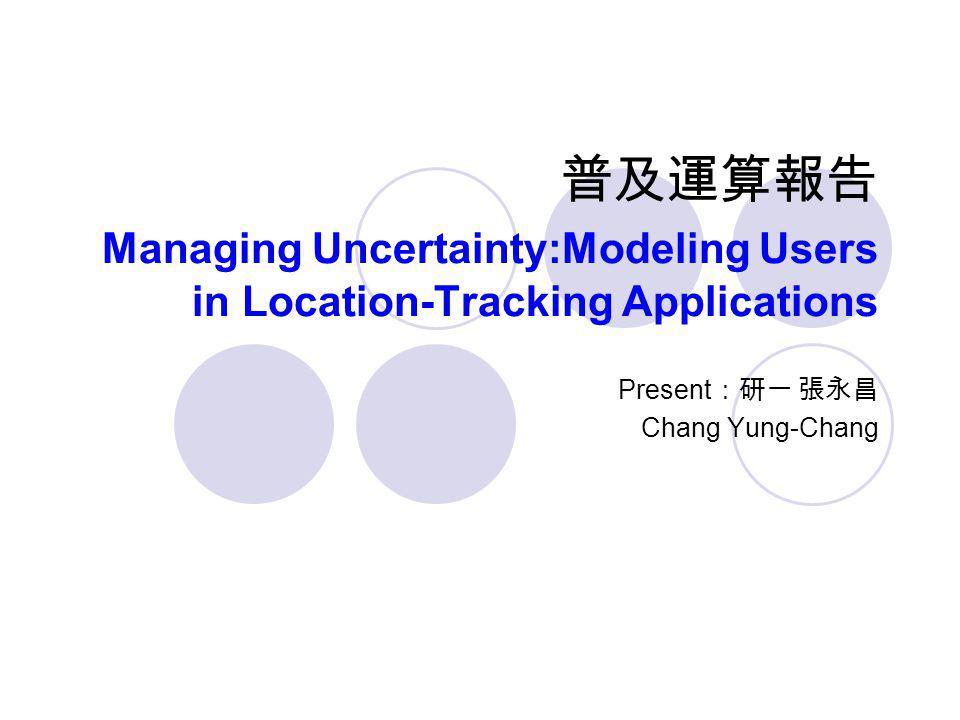普及運算報告 Managing Uncertainty:Modeling Users in Location-Tracking Applications Present :研一 張永昌 Chang Yung-Chang