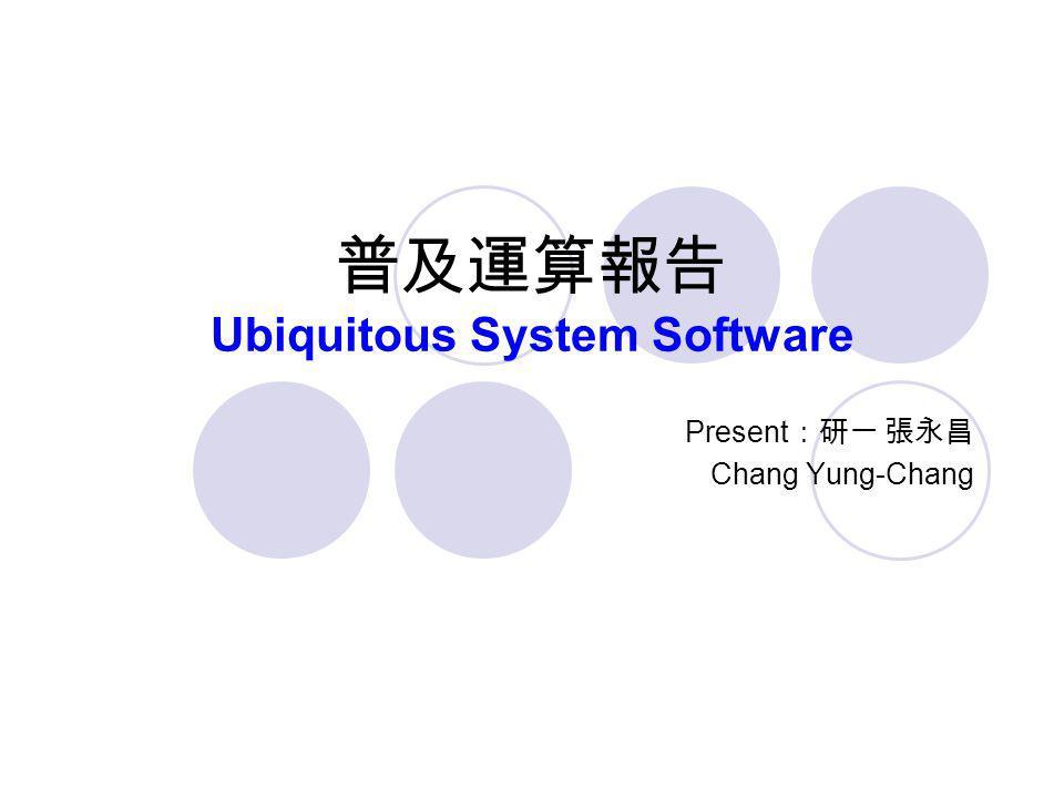 普及運算報告 Ubiquitous System Software Present :研一 張永昌 Chang Yung-Chang