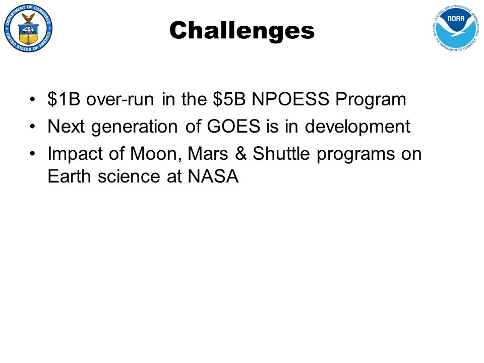 Challenges $1B over-run in the $5B NPOESS Program Next generation of GOES is in development Impact of Moon, Mars & Shuttle programs on Earth science at NASA