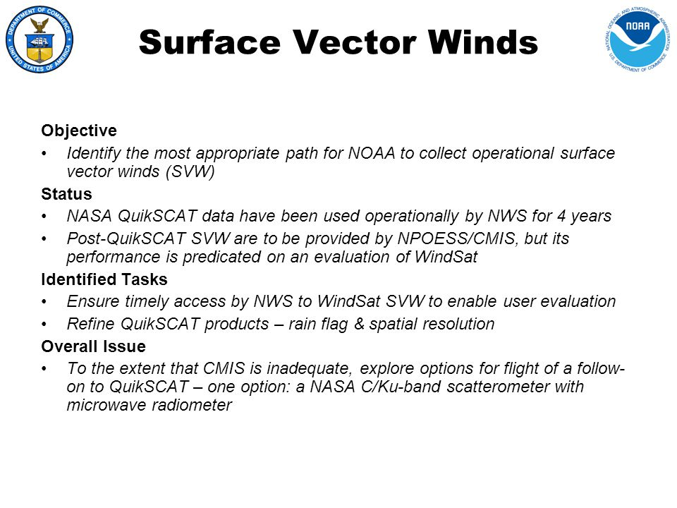 Surface Vector Winds TasksParticipants Assess operational impact of QuikSCAT and WindSat surface vector winds (SVW) on high- seas wind forecasts John LeMarshall, Joint Center for Satellite Data Assimilation John Derber, NCEP/EMC Improve accuracy of center-fixing of tropical cyclones and high-seas surface synoptic analyses Paul Chang, NESDIS Joe Sienkiewicz, NCEP/OPC Rick Knabb, NCEP/TPC Develop improved operational rain flag for better detection and tracking of tropical & extra-tropical cyclones Paul Chang Steve Frasier, University of Massachusetts Provide real-time access to WindSat by Weather Forecast Offices Paul Chang Provide finer-resolution products – both land- mask and SVW – for use at coastal WFOs Paul Chang Mike Freilich, Oregon State Univ.