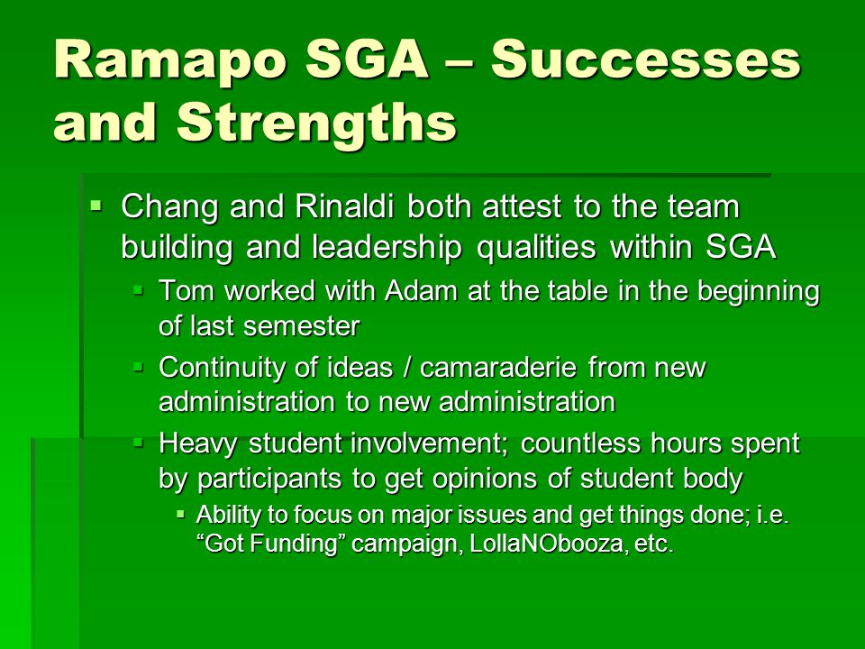 Ramapo SGA – Successes and Strengths  Chang and Rinaldi both attest to the team building and leadership qualities within SGA  Tom worked with Adam at the table in the beginning of last semester  Continuity of ideas / camaraderie from new administration to new administration  Heavy student involvement; countless hours spent by participants to get opinions of student body  Ability to focus on major issues and get things done; i.e.
