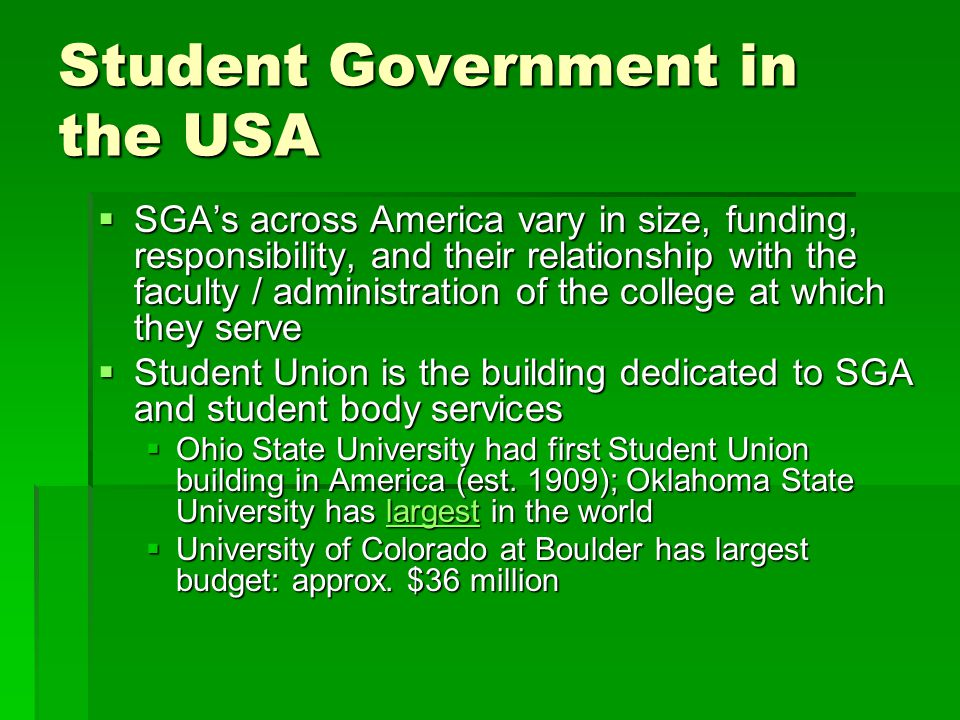 Student Government in the USA  SGA's across America vary in size, funding, responsibility, and their relationship with the faculty / administration of the college at which they serve  Student Union is the building dedicated to SGA and student body services  Ohio State University had first Student Union building in America (est.