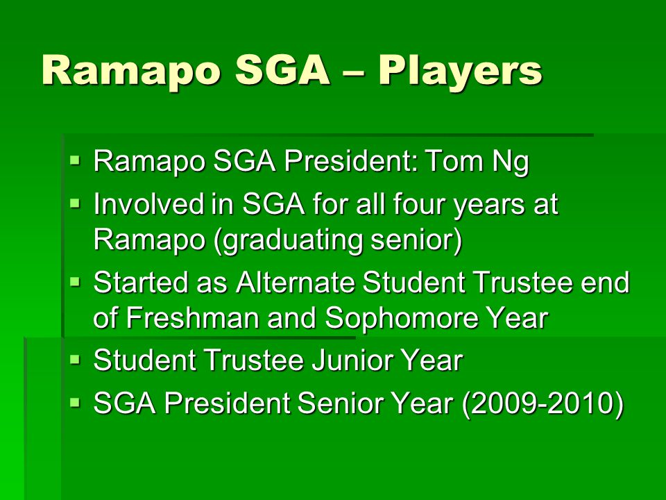 Ramapo SGA – Players  Ramapo SGA President: Tom Ng  Involved in SGA for all four years at Ramapo (graduating senior)  Started as Alternate Student Trustee end of Freshman and Sophomore Year  Student Trustee Junior Year  SGA President Senior Year (2009-2010)