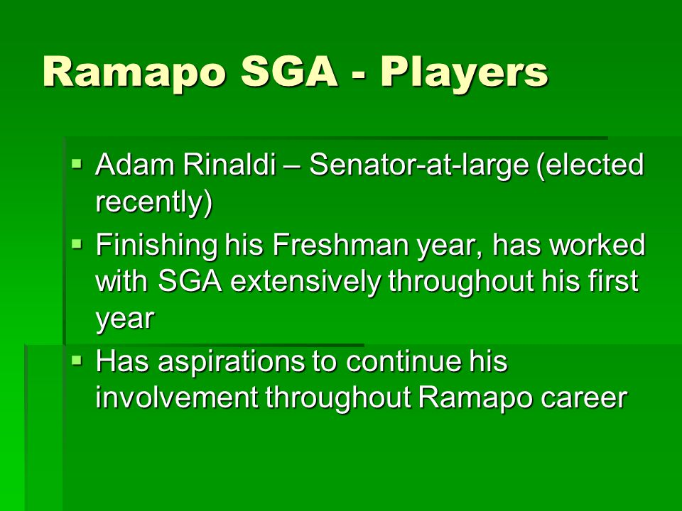 Ramapo SGA - Players  Adam Rinaldi – Senator-at-large (elected recently)  Finishing his Freshman year, has worked with SGA extensively throughout his first year  Has aspirations to continue his involvement throughout Ramapo career