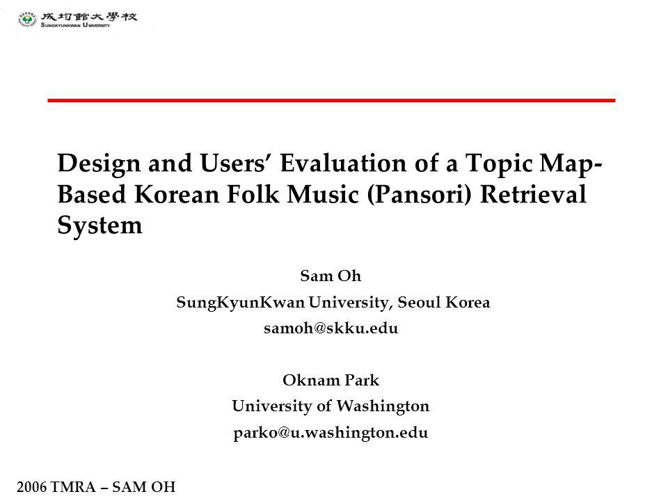 2006 TMRA – SAM OH Design and Users' Evaluation of a Topic Map- Based Korean Folk Music (Pansori) Retrieval System Sam Oh SungKyunKwan University, Seo