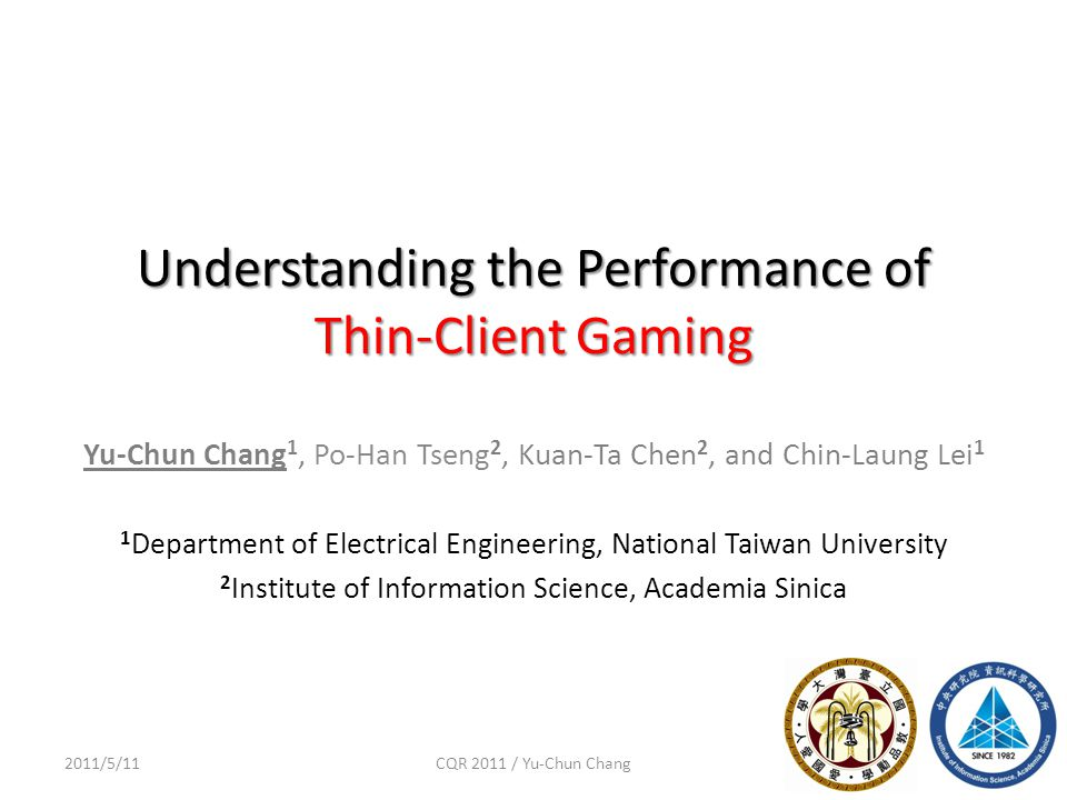 Understanding the Performance of Thin-Client Gaming 12011/5/11CQR 2011 / Yu-Chun Chang Yu-Chun Chang 1, Po-Han Tseng 2, Kuan-Ta Chen 2, and Chin-Laung Lei 1 1 Department of Electrical Engineering, National Taiwan University 2 Institute of Information Science, Academia Sinica