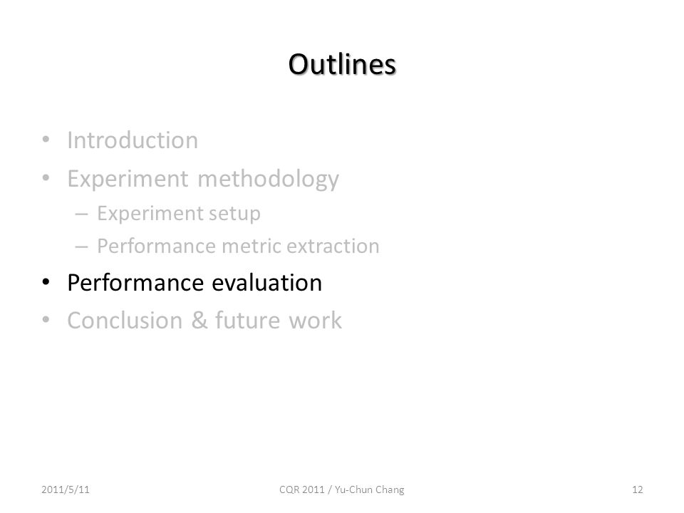 Outlines Introduction Experiment methodology – Experiment setup – Performance metric extraction Performance evaluation Conclusion & future work 2011/5/1112CQR 2011 / Yu-Chun Chang