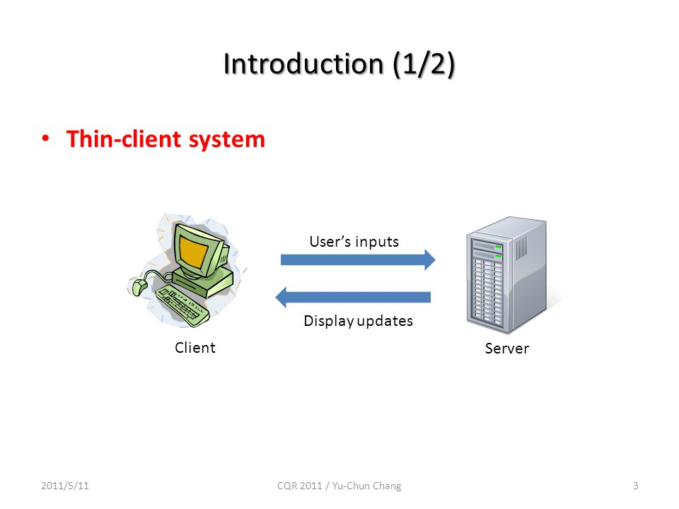 Introduction (1/2) 3 Client Server User's inputs Display updates Thin-client system 2011/5/11CQR 2011 / Yu-Chun Chang