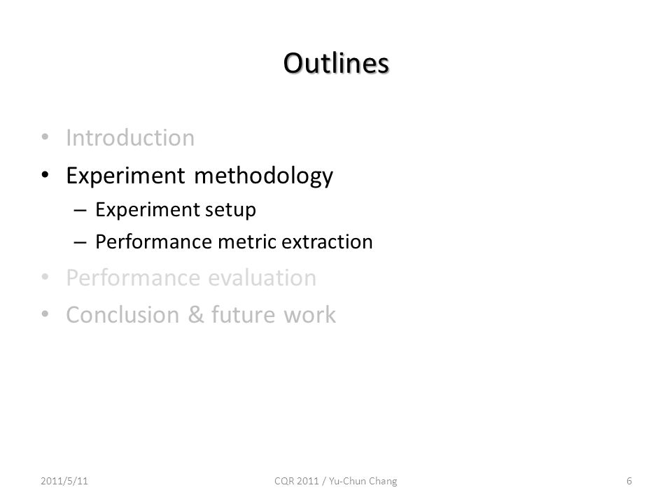 Outlines Introduction Experiment methodology – Experiment setup – Performance metric extraction Performance evaluation Conclusion & future work 2011/5/116CQR 2011 / Yu-Chun Chang