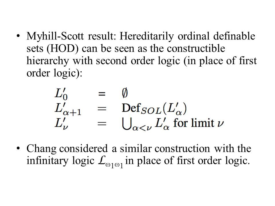 Myhill-Scott result: Hereditarily ordinal definable sets (HOD) can be seen as the constructible hierarchy with second order logic (in place of first order logic): Chang considered a similar construction with the infinitary logic L ω 1 ω 1 in place of first order logic.