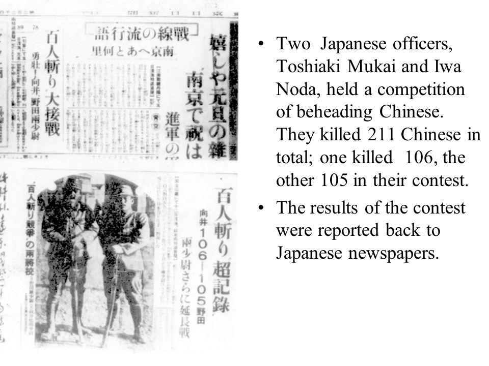 Two Japanese officers, Toshiaki Mukai and Iwa Noda, held a competition of beheading Chinese. They killed 211 Chinese in total; one killed 106, the oth
