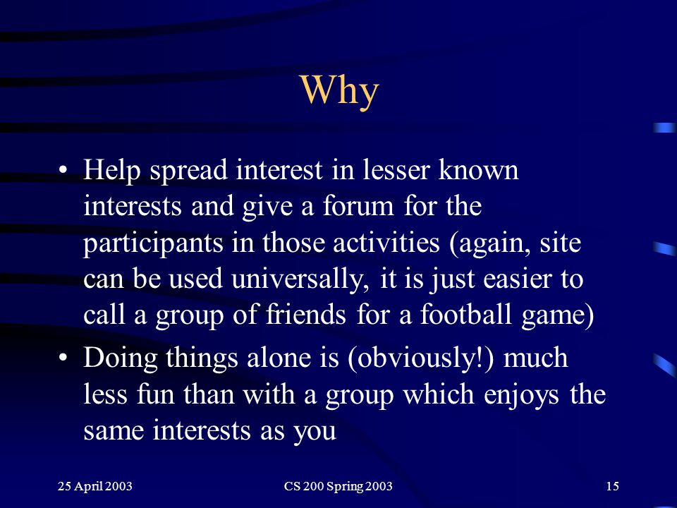 25 April 2003CS 200 Spring 200315 Why Help spread interest in lesser known interests and give a forum for the participants in those activities (again, site can be used universally, it is just easier to call a group of friends for a football game) Doing things alone is (obviously!) much less fun than with a group which enjoys the same interests as you