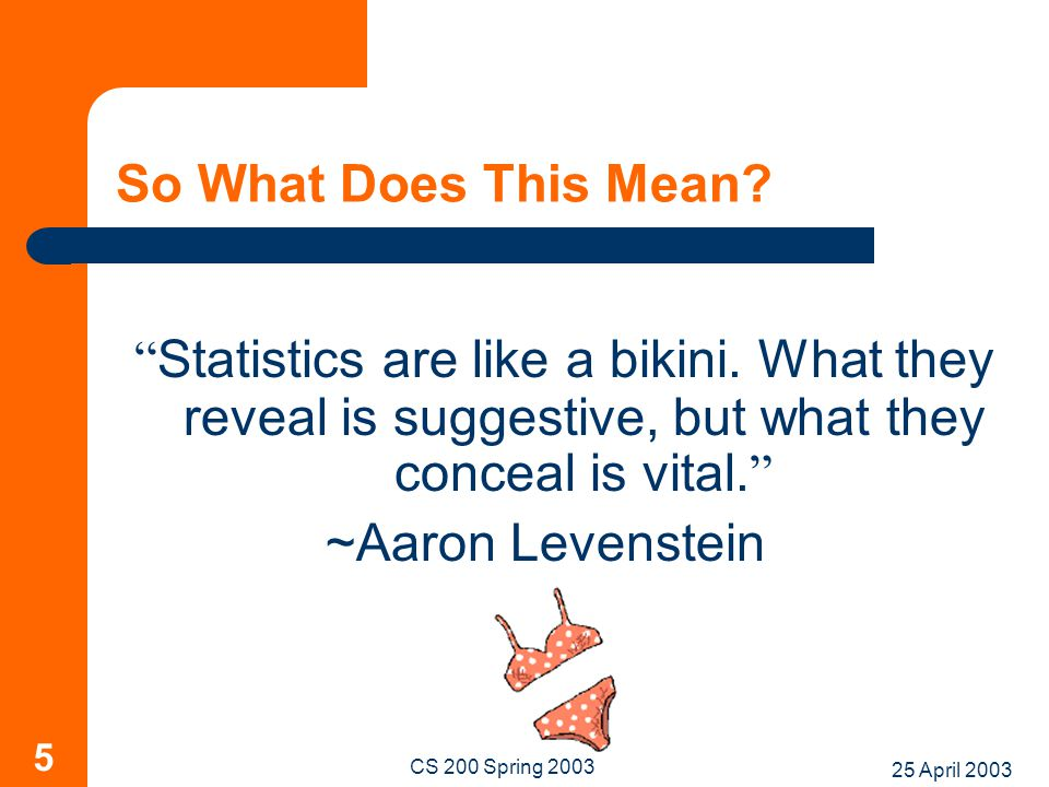 "25 April 2003 CS 200 Spring 2003 5 So What Does This Mean? "" Statistics are like a bikini. What they reveal is suggestive, but what they conceal is vi"