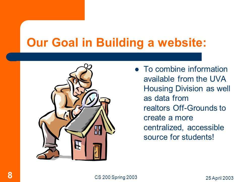 25 April 2003 CS 200 Spring 2003 8 Our Goal in Building a website: To combine information available from the UVA Housing Division as well as data from realtors Off-Grounds to create a more centralized, accessible source for students!