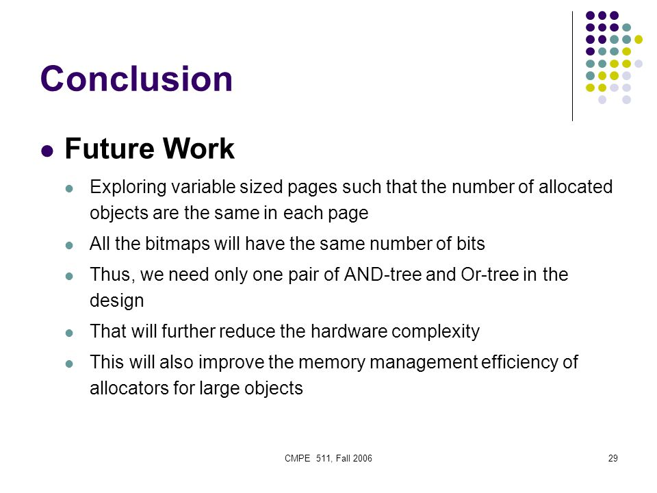 CMPE 511, Fall 200629 Conclusion Future Work Exploring variable sized pages such that the number of allocated objects are the same in each page All the bitmaps will have the same number of bits Thus, we need only one pair of AND-tree and Or-tree in the design That will further reduce the hardware complexity This will also improve the memory management efficiency of allocators for large objects