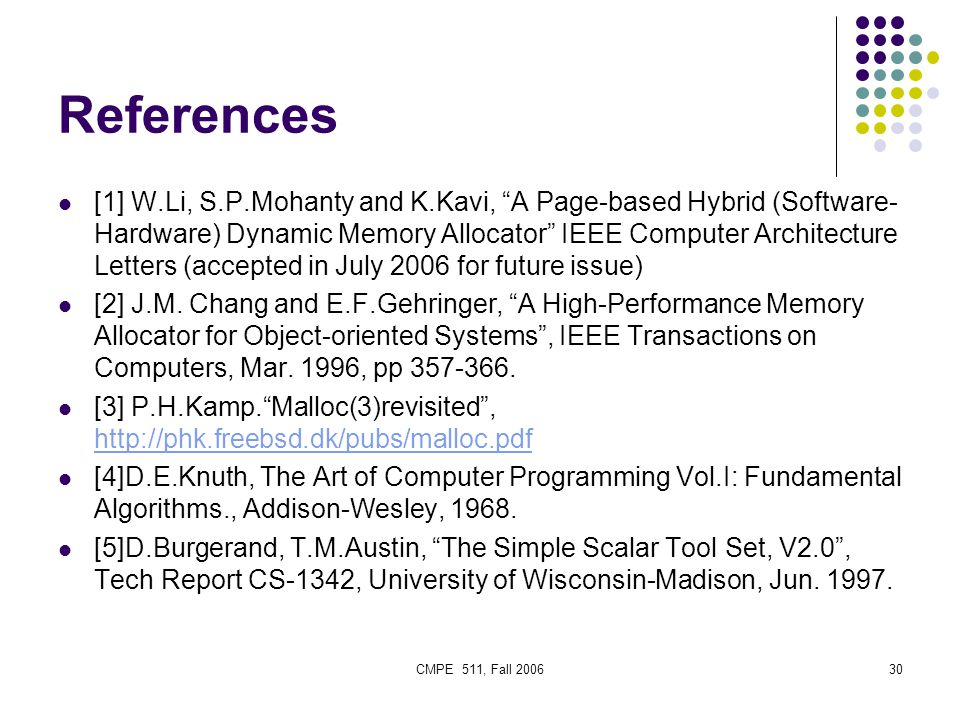 CMPE 511, Fall 200630 References [1] W.Li, S.P.Mohanty and K.Kavi, A Page-based Hybrid (Software- Hardware) Dynamic Memory Allocator IEEE Computer Architecture Letters (accepted in July 2006 for future issue) [2] J.M.