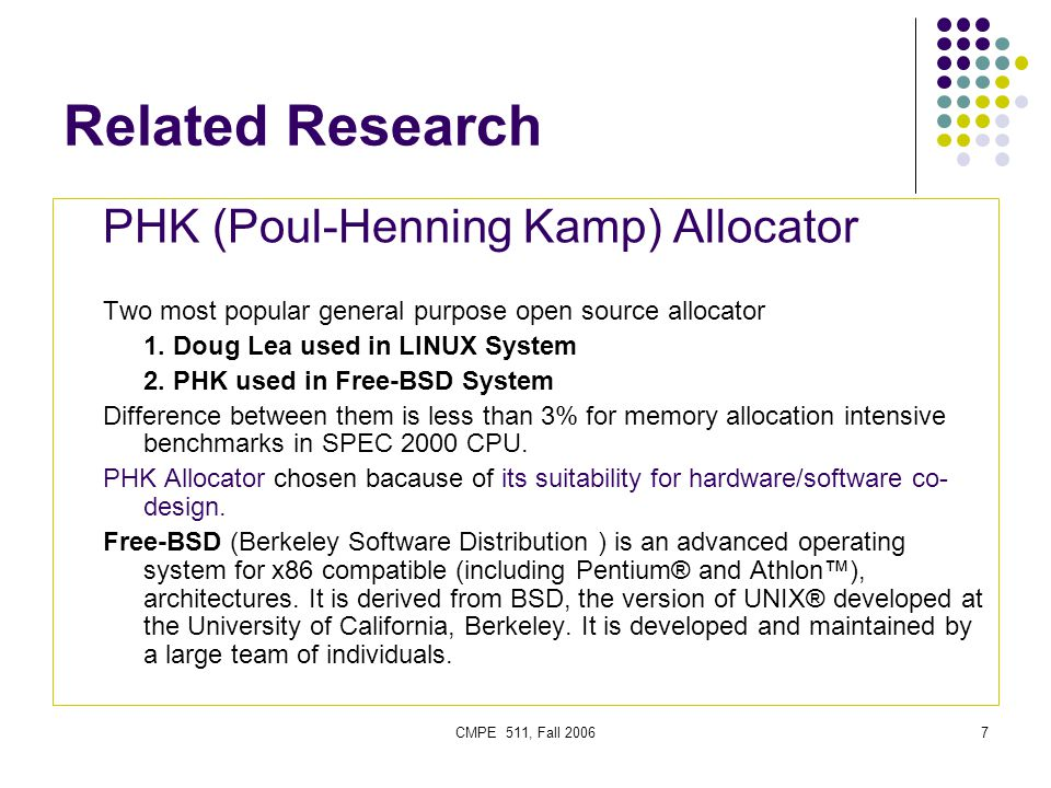 CMPE 511, Fall 20068 Related Research PHK (Poul-Henning Kamp) Allocator Page based allocator Each page can only contain objects of one size For a large object sufficient number of pages allocated For small objects less than a half page, object size is padded to the nearest power of 2 Allocator keeps a page directory for all allocated pages and at the beginning of each small object page, bitmap of allocation information is created While allocating small objects, PHK Allocator performs a linear search on the bitmap to find the first available chunk in that page