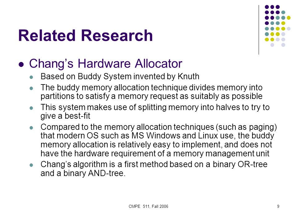 CMPE 511, Fall 20069 Related Research Chang's Hardware Allocator Based on Buddy System invented by Knuth The buddy memory allocation technique divides memory into partitions to satisfy a memory request as suitably as possible This system makes use of splitting memory into halves to try to give a best-fit Compared to the memory allocation techniques (such as paging) that modern OS such as MS Windows and Linux use, the buddy memory allocation is relatively easy to implement, and does not have the hardware requirement of a memory management unit Chang's algorithm is a first method based on a binary OR-tree and a binary AND-tree.