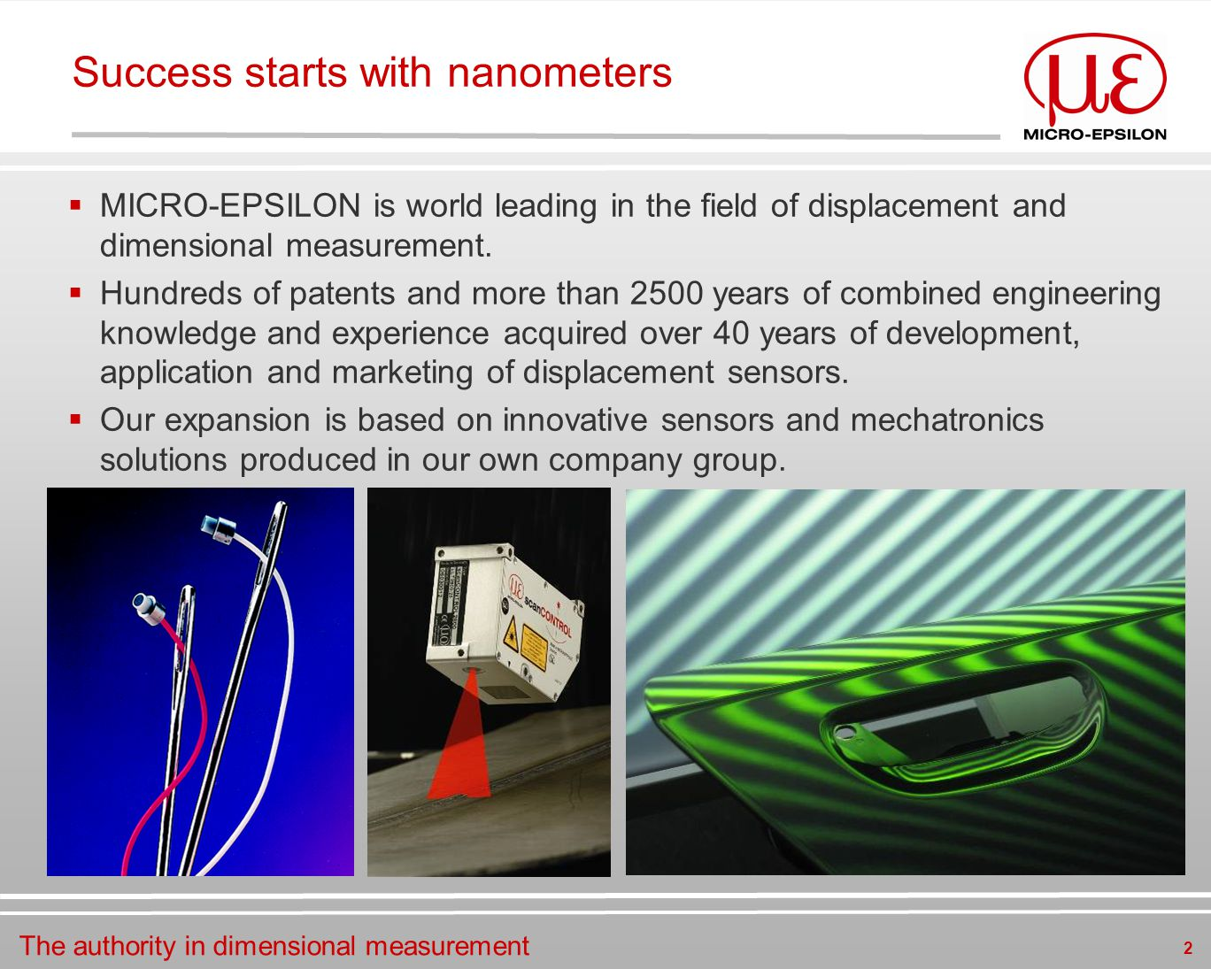 2 Success starts with nanometers  MICRO-EPSILON is world leading in the field of displacement and dimensional measurement.