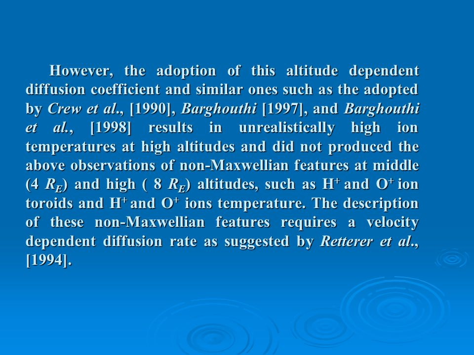 However, the adoption of this altitude dependent diffusion coefficient and similar ones such as the adopted by Crew et al., [1990], Barghouthi [1997], and Barghouthi et al., [1998] results in unrealistically high ion temperatures at high altitudes and did not produced the above observations of non-Maxwellian features at middle (4 R E ) and high ( 8 R E ) altitudes, such as H + and O + ion toroids and H + and O + ions temperature.