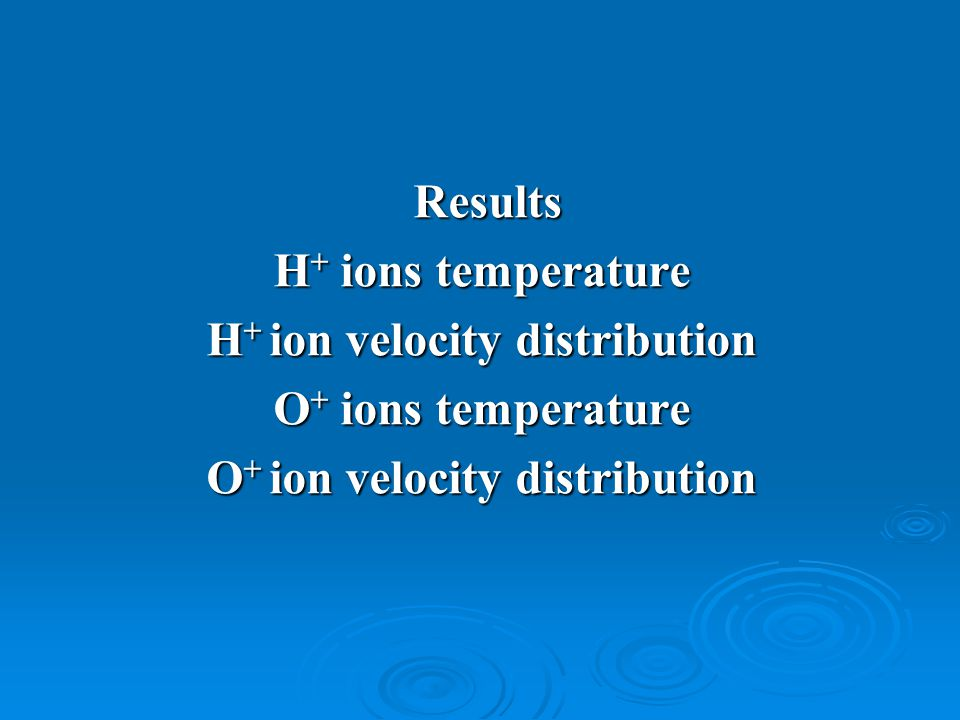 Results Results H + ions temperature H + ion velocity distribution O + ions temperature O + ion velocity distribution