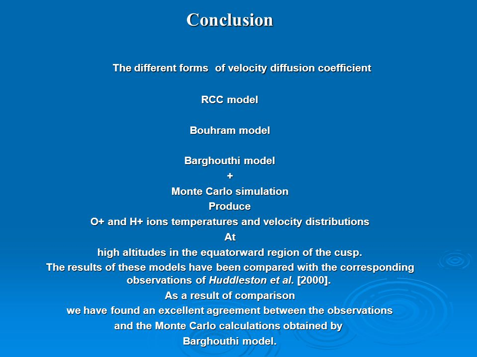 Conclusion The different forms of velocity diffusion coefficient The different forms of velocity diffusion coefficient RCC model Bouhram model Barghouthi model + Monte Carlo simulation Produce O+ and H+ ions temperatures and velocity distributions At high altitudes in the equatorward region of the cusp.