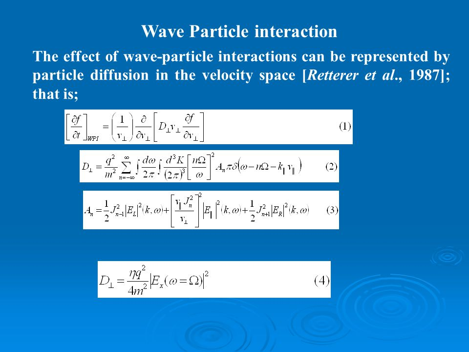 Wave Particle interaction The effect of wave-particle interactions can be represented by particle diffusion in the velocity space [Retterer et al., 19