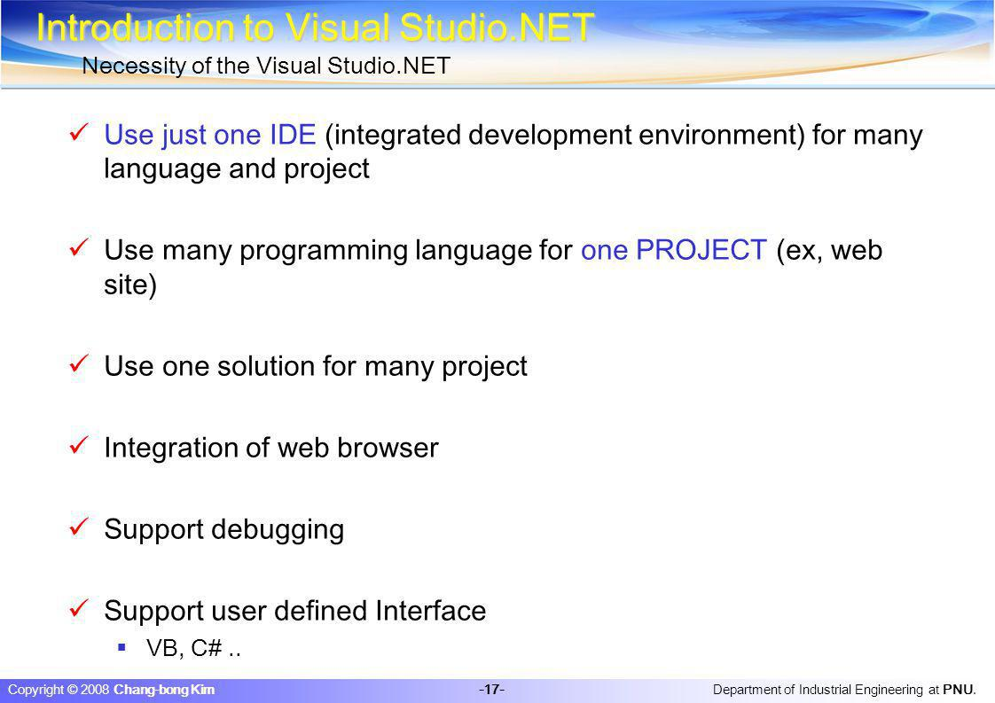Department of Industrial Engineering at PNU. -17- Copyright © 2008 Chang-bong Kim Introduction to Visual Studio.NET Necessity of the Visual Studio.NET