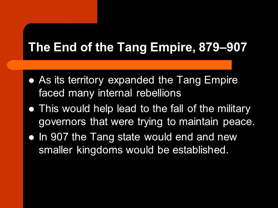 The End of the Tang Empire, 879–907 As its territory expanded the Tang Empire faced many internal rebellions This would help lead to the fall of the m