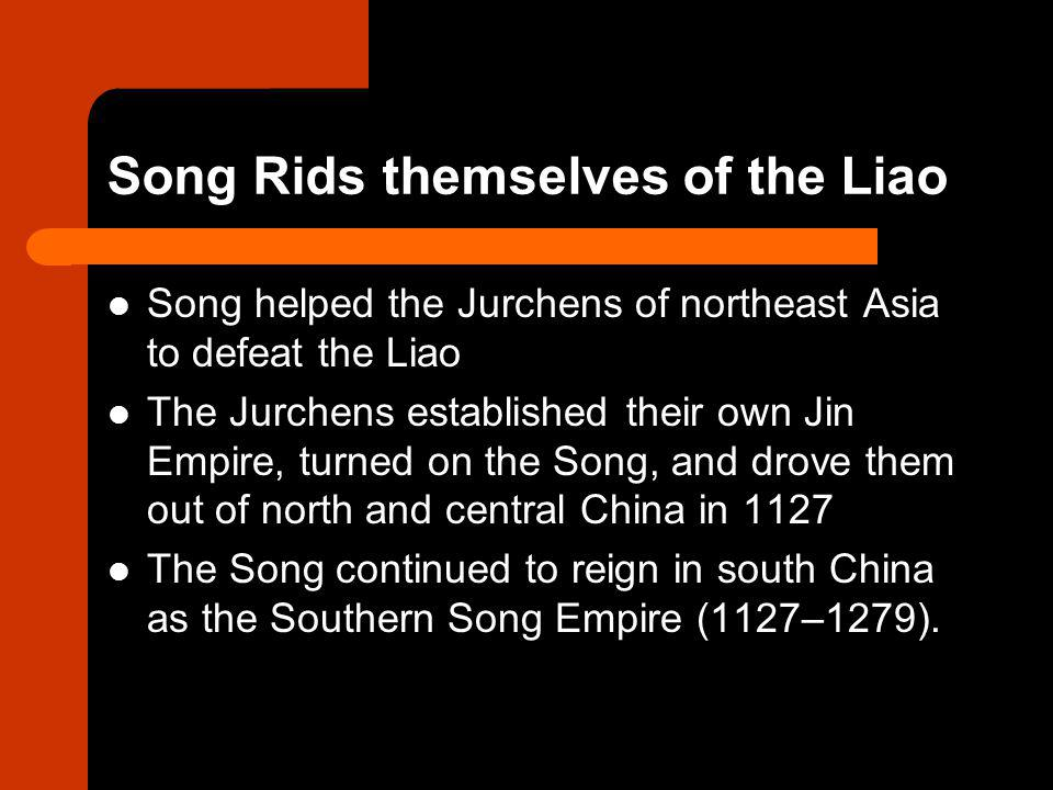 Song Rids themselves of the Liao Song helped the Jurchens of northeast Asia to defeat the Liao The Jurchens established their own Jin Empire, turned o