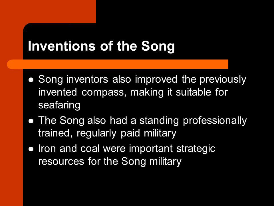Inventions of the Song Song inventors also improved the previously invented compass, making it suitable for seafaring The Song also had a standing professionally trained, regularly paid military Iron and coal were important strategic resources for the Song military