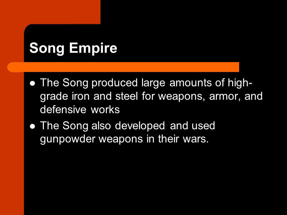 Song Empire The Song produced large amounts of high- grade iron and steel for weapons, armor, and defensive works The Song also developed and used gunpowder weapons in their wars.