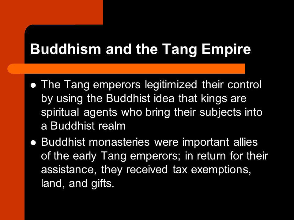 Buddhism and the Tang Empire The Tang emperors legitimized their control by using the Buddhist idea that kings are spiritual agents who bring their subjects into a Buddhist realm Buddhist monasteries were important allies of the early Tang emperors; in return for their assistance, they received tax exemptions, land, and gifts.