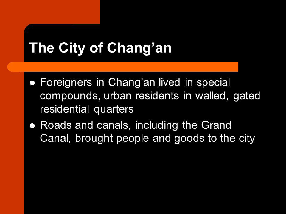 The City of Chang'an Foreigners in Chang'an lived in special compounds, urban residents in walled, gated residential quarters Roads and canals, including the Grand Canal, brought people and goods to the city