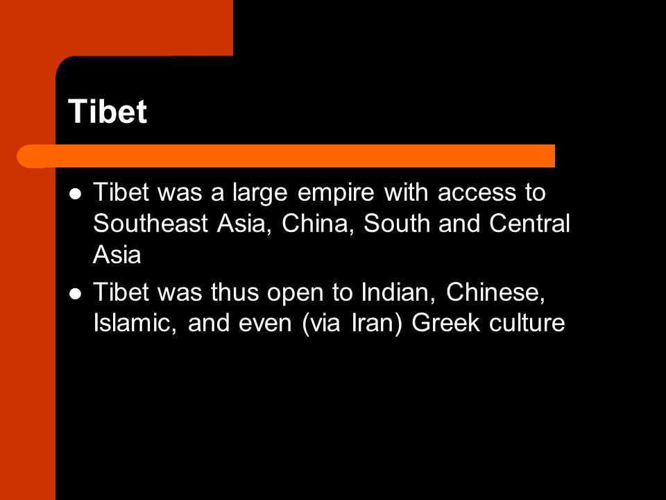 Tibet Tibet was a large empire with access to Southeast Asia, China, South and Central Asia Tibet was thus open to Indian, Chinese, Islamic, and even (via Iran) Greek culture