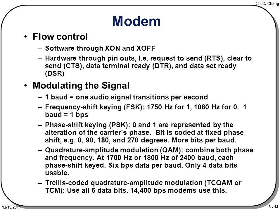 8 - 14 ©T.C. Chang 12/19/2014 Modem Flow control –Software through XON and XOFF –Hardware through pin outs, I.e. request to send (RTS), clear to send