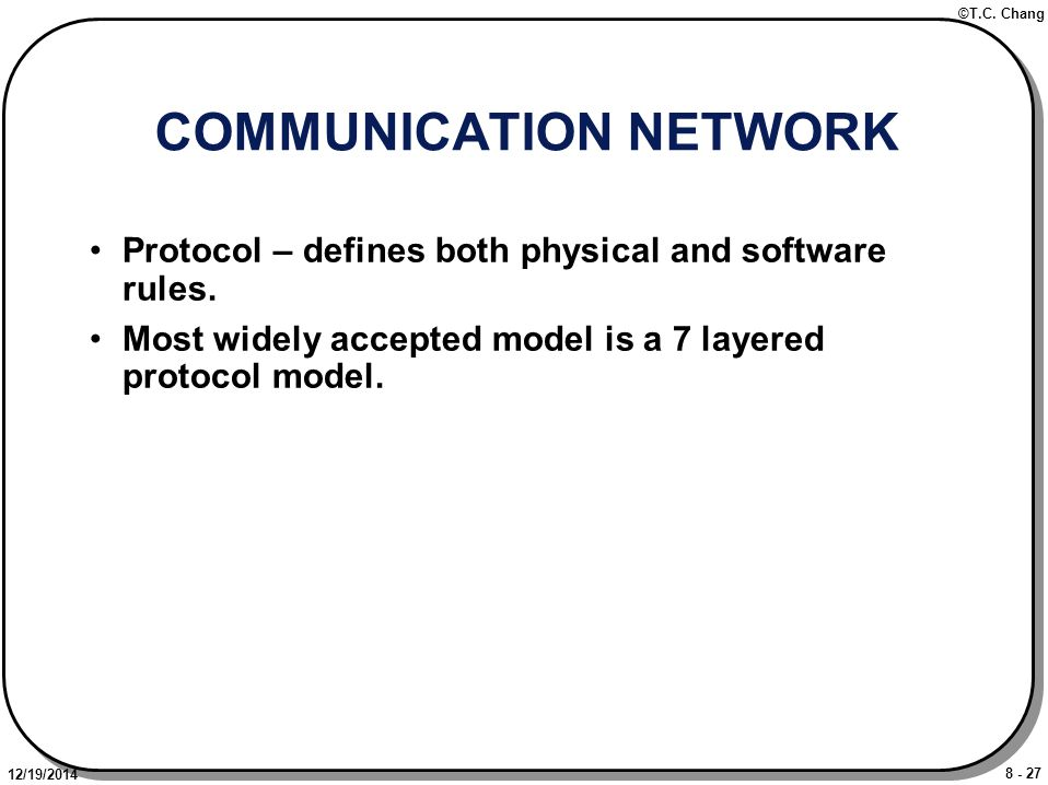 8 - 27 ©T.C. Chang 12/19/2014 COMMUNICATION NETWORK Protocol – defines both physical and software rules. Most widely accepted model is a 7 layered pro