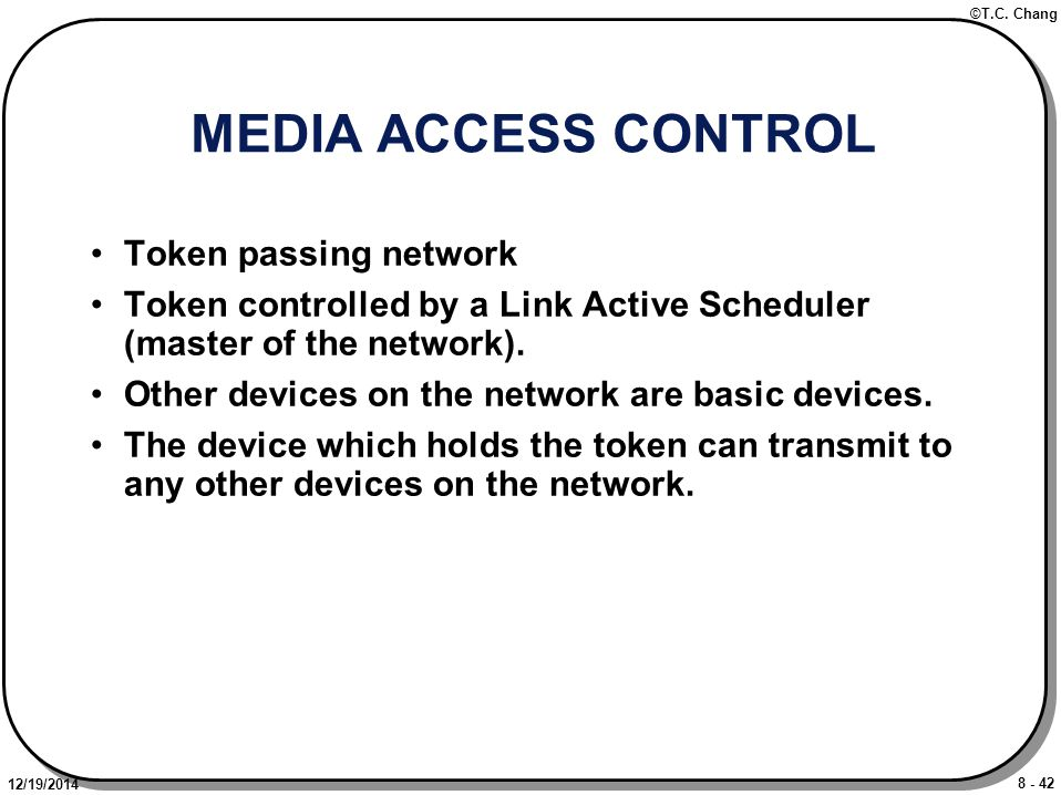 8 - 42 ©T.C. Chang 12/19/2014 MEDIA ACCESS CONTROL Token passing network Token controlled by a Link Active Scheduler (master of the network). Other de
