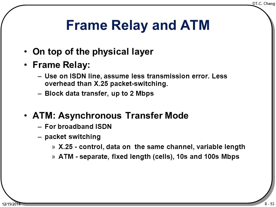 8 - 53 ©T.C. Chang 12/19/2014 Frame Relay and ATM On top of the physical layer Frame Relay: –Use on ISDN line, assume less transmission error. Less ov