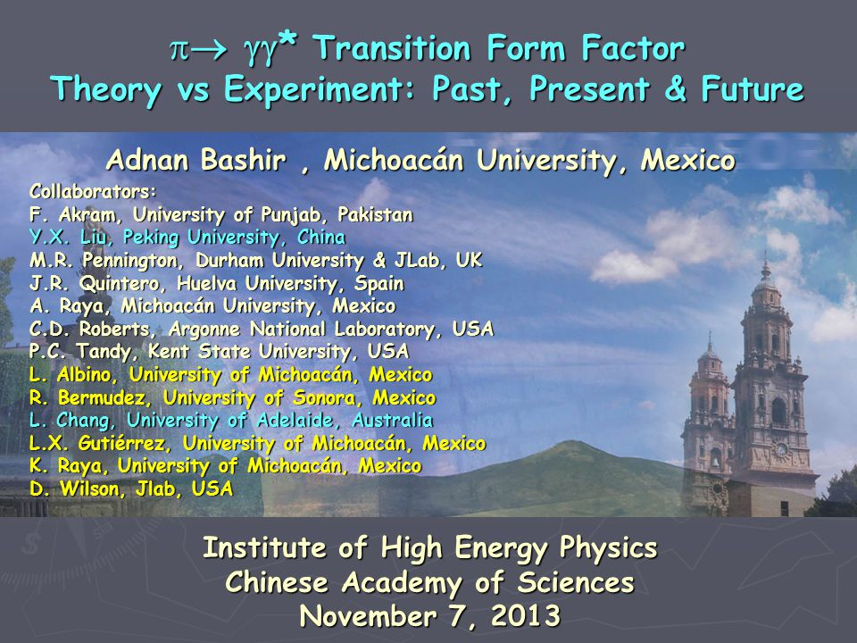 Adnan Bashir, Michoacán University, Mexico   * Transition Form Factor Theory vs Experiment: Past, Present & Future Collaborators: F. Akram, Univer