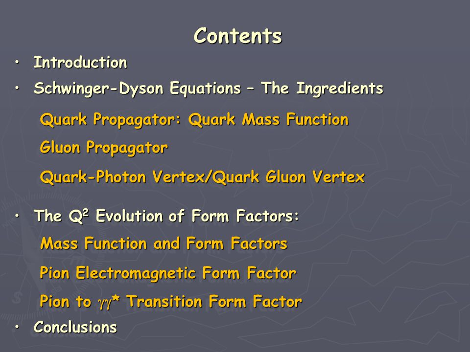 Contents Conclusions Conclusions Conclusions Conclusions Conclusions Conclusions Conclusions Conclusions Introduction Introduction Introduction Introduction Introduction Introduction Introduction Introduction Schwinger-Dyson Equations – The Ingredients Schwinger-Dyson Equations – The Ingredients Schwinger-Dyson Equations – The Ingredients Schwinger-Dyson Equations – The Ingredients Schwinger-Dyson Equations – The Ingredients Schwinger-Dyson Equations – The Ingredients Schwinger-Dyson Equations – The Ingredients Schwinger-Dyson Equations – The Ingredients Quark Propagator: Quark Mass Function Quark Propagator: Quark Mass Function Quark Propagator: Quark Mass Function Quark Propagator: Quark Mass Function Quark-Photon Vertex/Quark Gluon Vertex Quark-Photon Vertex/Quark Gluon Vertex Quark-Photon Vertex/Quark Gluon Vertex Quark-Photon Vertex/Quark Gluon Vertex Pion Electromagnetic Form Factor Pion Electromagnetic Form Factor Pion Electromagnetic Form Factor Pion Electromagnetic Form Factor Gluon Propagator Gluon Propagator Gluon Propagator Gluon Propagator The Q 2 Evolution of Form Factors: The Q 2 Evolution of Form Factors: The Q 2 Evolution of Form Factors: The Q 2 Evolution of Form Factors: The Q 2 Evolution of Form Factors: The Q 2 Evolution of Form Factors: The Q 2 Evolution of Form Factors: The Q 2 Evolution of Form Factors: Pion to  * Transition Form Factor Pion to  * Transition Form Factor Pion to  * Transition Form Factor Pion to  * Transition Form Factor Mass Function and Form Factors Mass Function and Form Factors Mass Function and Form Factors Mass Function and Form Factors