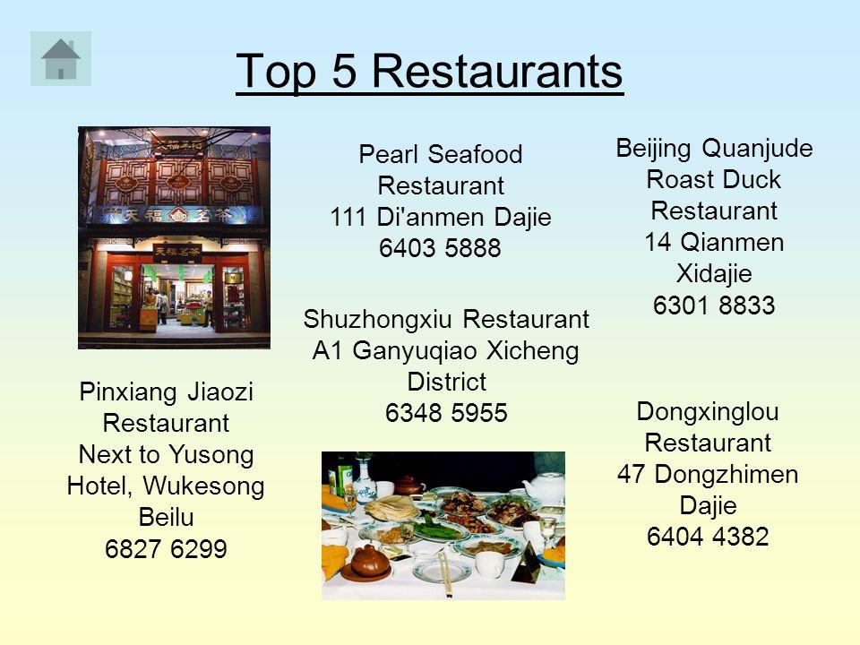 Top 5 Restaurants Pearl Seafood Restaurant 111 Di'anmen Dajie 6403 5888 Shuzhongxiu Restaurant A1 Ganyuqiao Xicheng District 6348 5955 Beijing Quanjud